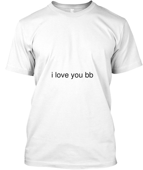 I Love You Bb White T-Shirt Front