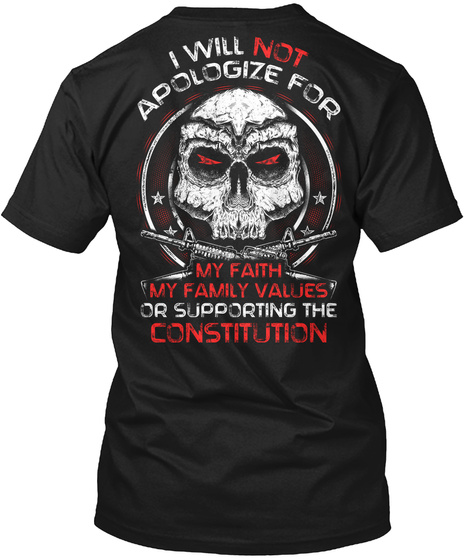 I Will Not Apologize For My Faith My Family Values Or Supporting The Constitution Black T-Shirt Back