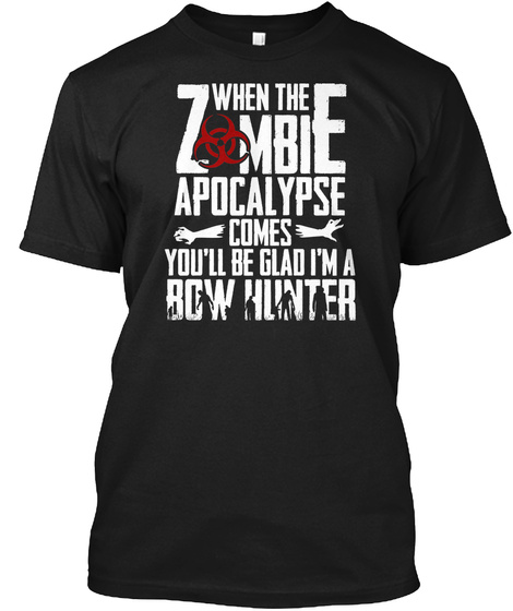 When The Zombie Apocalypse Comes You'll Be Glad I'm A Bow Hunter Black T-Shirt Front
