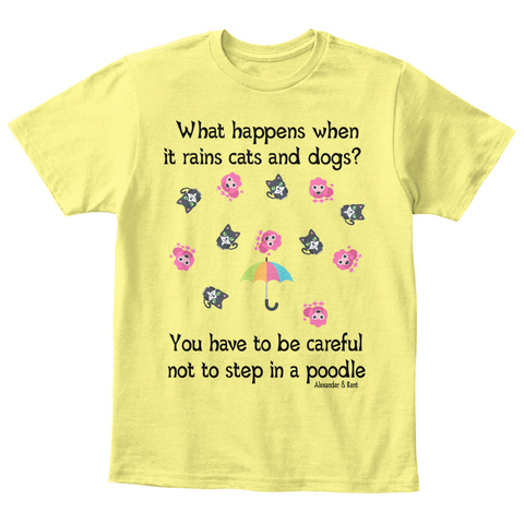 What Happens When  It Rains Cats And Dogs?  You Have To Be Careful Not To Step In A Poodle Alexander & Kent Lemon Yellow  T-Shirt Front