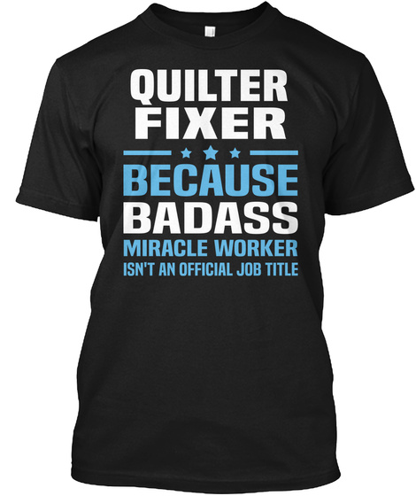 Quilter Fixer Because Badass Miracle Worker Isn't An Official Job Title Black T-Shirt Front