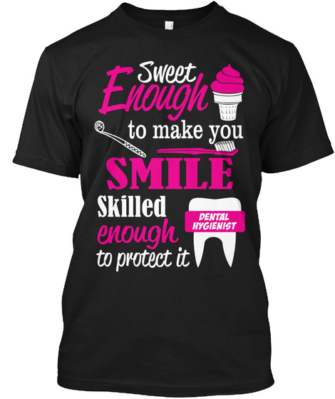 Sweet Enough To Make You Smile Skilled Enough To Protect It Dental Hygienist  Black T-Shirt Front