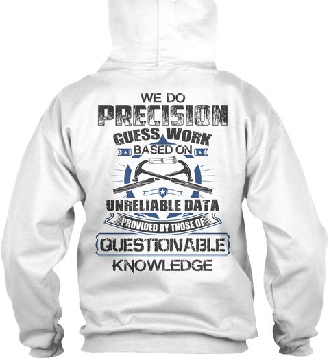 Foreman We Do Precision Guess Work Based On Unreliable Data Provided By Those Of Questionable Knowledge White T-Shirt Back