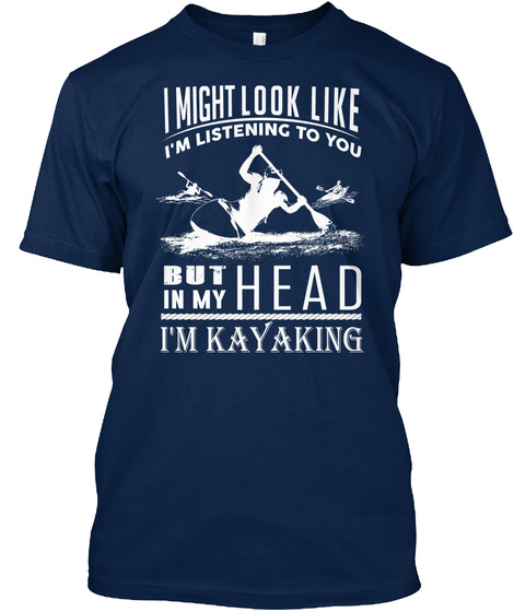 I Might Look Like I'm Listening To You But In My Head I'm Kayaking  Navy T-Shirt Front