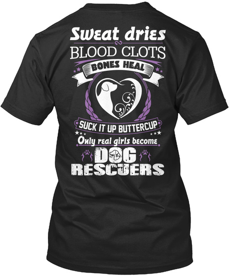Sweat Dries Blood Clots Bones Heal Suck It Up Buttercup Only Real Girls Become Dog Rescuers Black T-Shirt Back