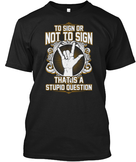 To Sign Or Not To Sign That Is A Stupid Question Black T-Shirt Front