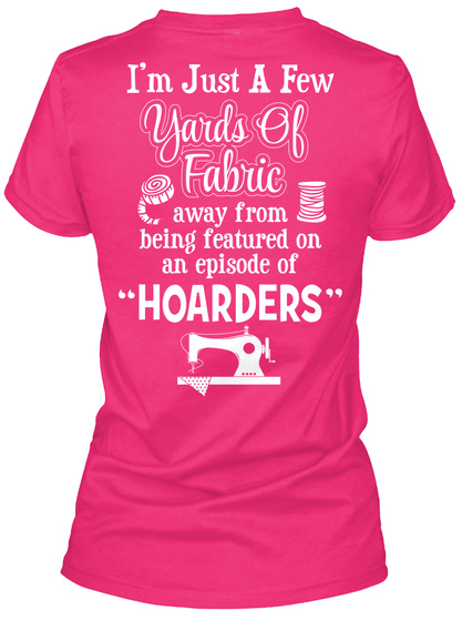 Fabric Addict I'm Just A Few Yards Of Fabric Away From Being Featured On An Episode Of Hoarders Heliconia T-Shirt Back
