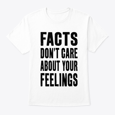 Facts Don't Care About Your Feelings White T-Shirt Front