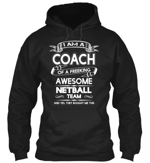 I Am A Coach Of A Freeking Awesome Netball Team And Yes They Bought Me This Black Sweatshirt Front