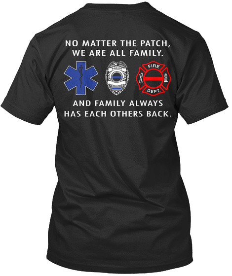 No Matter The Patch,We Are All Family.Police Fire Dept.And Family Always Has Each Others Back. Black T-Shirt Back