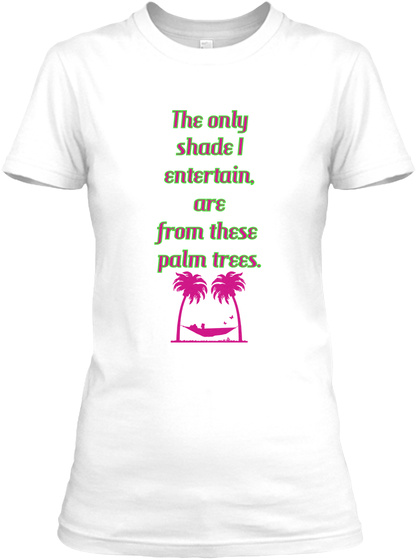 The Only Shade I Entertain, Are From These  Palm Trees. White T-Shirt Front