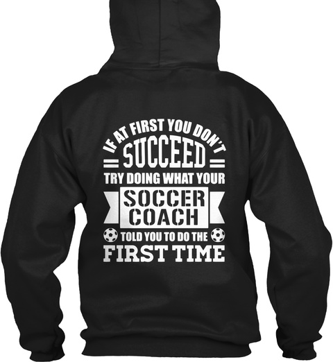 If At First You Don't Succeed Try Doing What Your Soccer Coach Told You To Do The First Time Black T-Shirt Back
