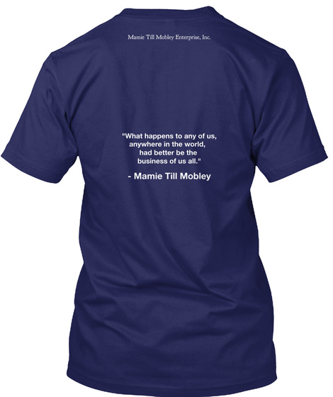 "Mamie Till Mobley Enterprise, Inc ""What Happens To Any Of Us, Anywhere In The World, Had Better Be The Business Of Us... Navy T-Shirt Back"