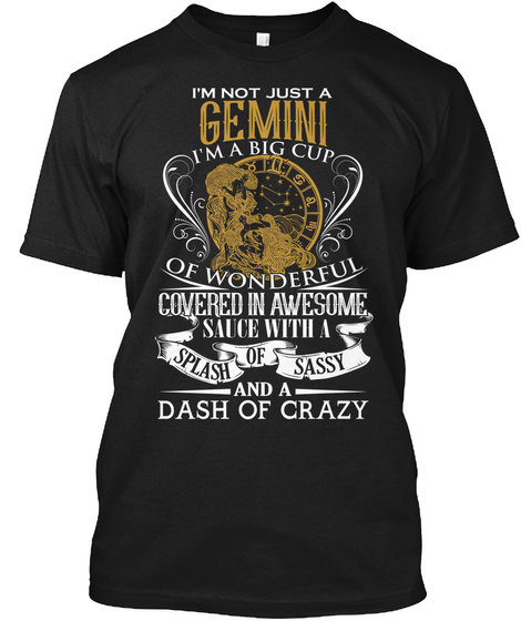 I'm Not Just A Gemini I'm A Big Cup Of Wonderful Covered In Awesome Sauce With A Splash Of Sassy And A Dash Of Crazy Black T-Shirt Front
