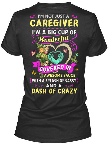 I'm Not Just A Caregiver I'm A Big Cup Of Wonderful Covered In Awesome Sauce With A Splash Of Sassy And A Dash Of Crazy Black T-Shirt Back