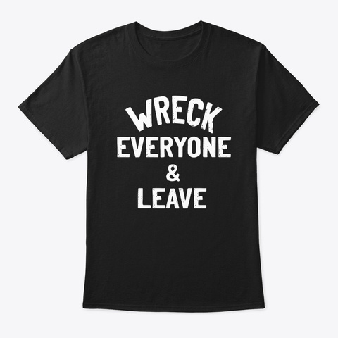 wreck everyone and leave shirt