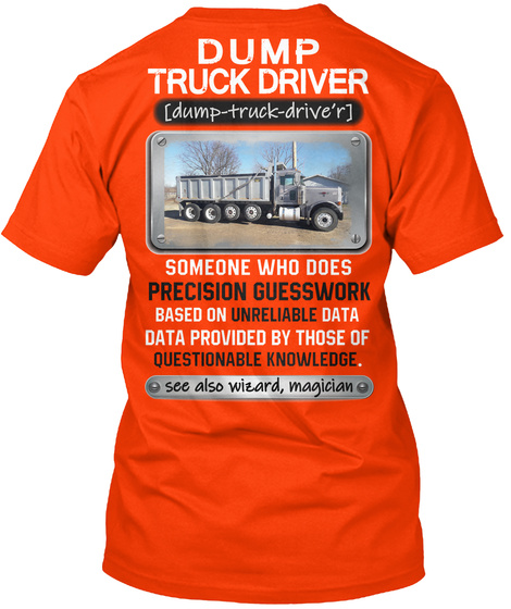 Dump Truck Driver Damp Track Drive'r Someone Who Does Precision Guessework Based On Unreliable Data Provided By Those... Orange T-Shirt Back