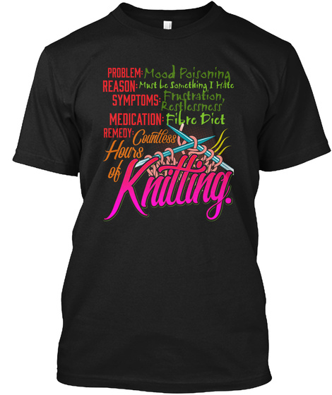 Problem Mood Poisoning Reason Must Be Something I Hate Symptoms Frustration Medication Fibre Diet Remedy Countless... Black T-Shirt Front