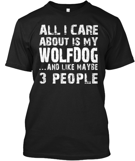All I Care About Is My Wolfdog ...And Like Maybe 3 People Black T-Shirt Front
