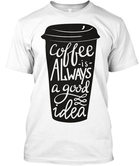 Coffee Is Always A Good Idea White T-Shirt Front