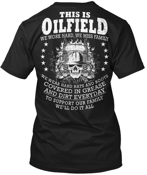 This Is Oilfield We Work Harder, We Miss Family We Wear Hard Hats And Boots Covered In Grease And Dirt Everyday To... Black T-Shirt Back