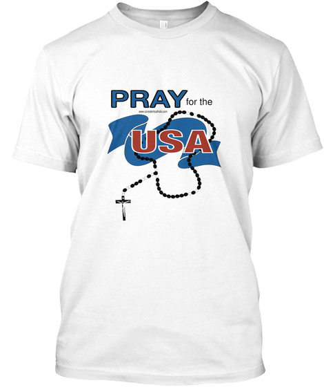 Pray For The Www.Consideritcatholic.Com Usa White T-Shirt Front