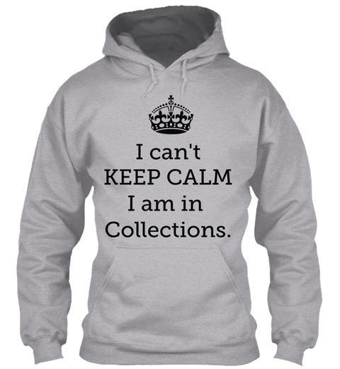 I Can't Keep Calm I Am In Collections Sport Grey Sweatshirt Front