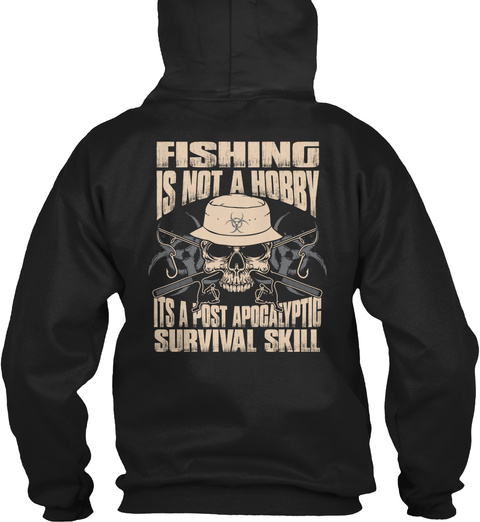 Fishing Is Not A Hobby Its A Post Apocalyptic Survival Skill Black Sweatshirt Back