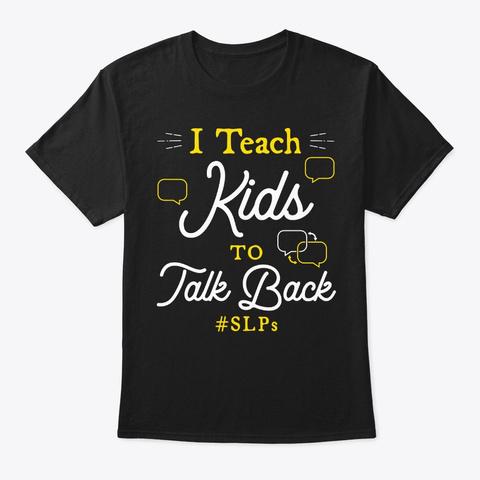 Slp Gift, I Teach Kids To Talk Back Black T-Shirt Front