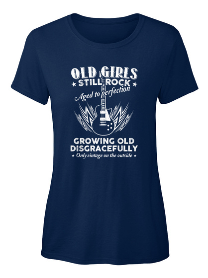 Old Girls Still Rock Aged To Perfection Growing Old Disgracefully Only Vintage On The Outside   Navy Women's T-Shirt Front