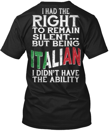 I Had The Right To Remain Silent But Being Italian I Didn't Have The Ability Black áo T-Shirt Back