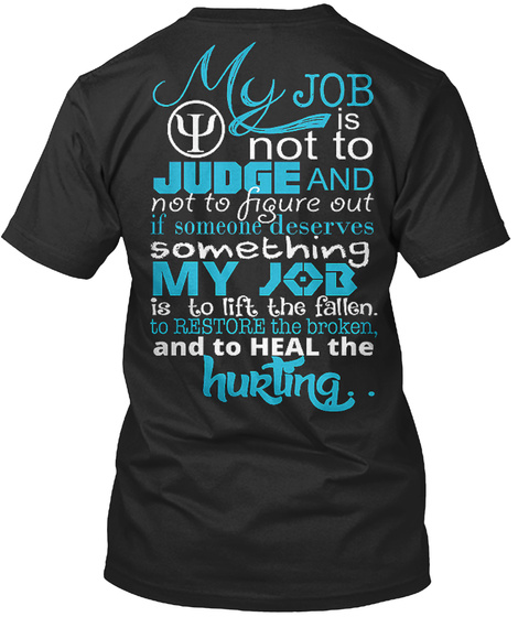 My Job Is Not To Judge And Not To Figure Out If Someone Deserves Something My Job Is To Lift The Fallen. To Restore... Black T-Shirt Back
