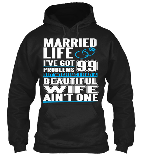 Married Life I've Got 99 Problems But Wishing I Had A Beautiful Wife Ain't One Black T-Shirt Front