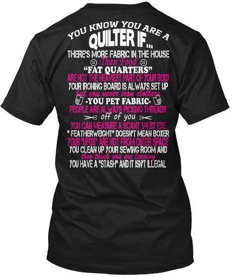 """You Know You Are A Quilter If... There's More Fabric In The House Than Food """"Fat Quarters"""" Are Not The Heaviest Part... Black T-Shirt Back"""