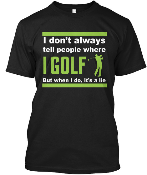 I Donor Always Tell People Where I Golf But When I Do, It Is A Lie Black T-Shirt Front
