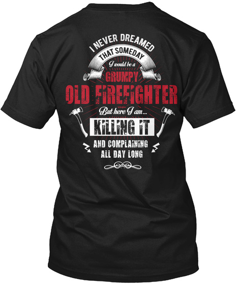 I Never Dreamed Thatsomeday I Would Be A Grumpy Old Firefighter But Here I Am... Killing It And Complaining All Day... Black T-Shirt Back