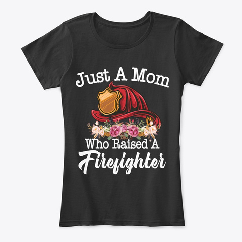 Just A Mom Who Raised A Firefighter Black T-Shirt Front