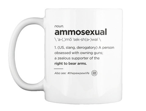 Noun Ammosexual 1.(Us,Slang,Derogatory) A Person Obsessed With Owning Guns A Zaelous Supporter Of The Right To Bear... White Mug Front