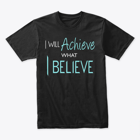 I Will Achieve What I Believe Black T-Shirt Front