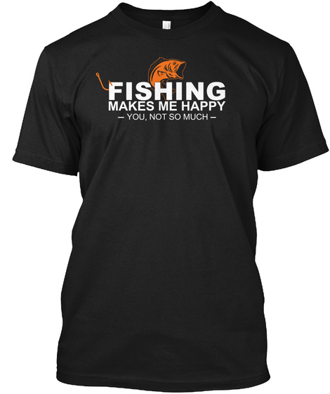 Fishing Makes Me Happy You Not So Much Black T-Shirt Front