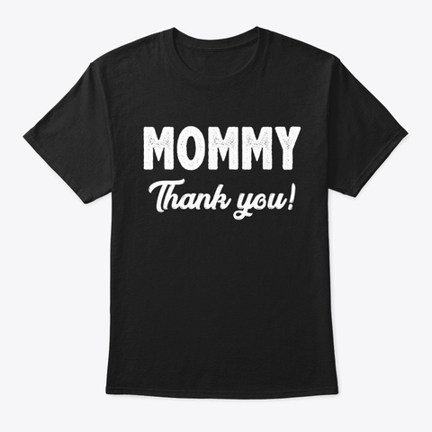 Mommy Thank You Funny Mother's Day Gifts Black T-Shirt Front