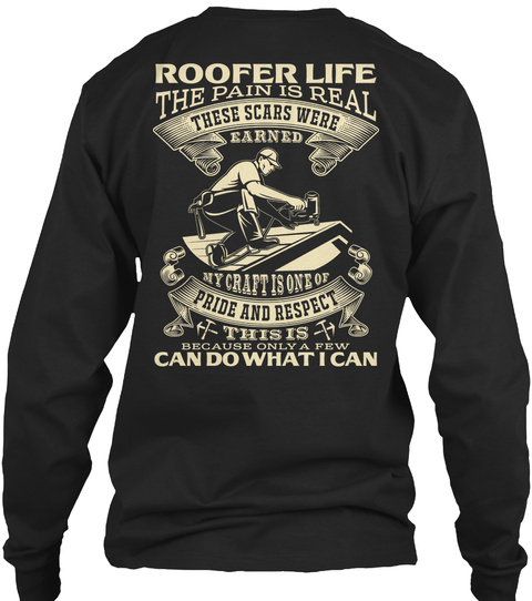 Roofer Life The Pain Is Real These Scars Were Earned My Craft Is One Or Pride And Respect This Is Because Only A Few... Black T-Shirt Back