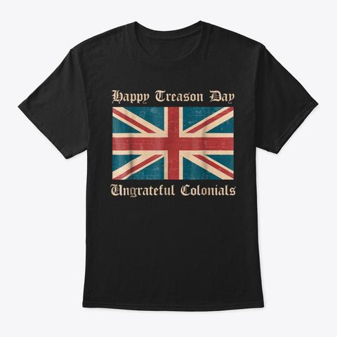 Happy Treason Day Ungrateful Colonials  Black T-Shirt Front