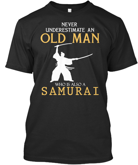 Never Underestimate An Old Man Who Is Also A Samurai Black T-Shirt Front