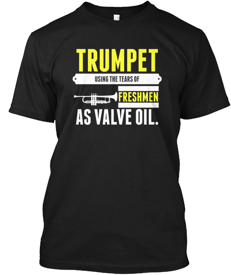 Trumpet Using The Tears Of Freshmen As Valve Oil Black T-Shirt Front