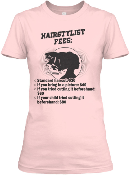 Hairstylist Fees: Standard Haircut: $30 If You Bring In A Picture: $40 If You Tried Cutting It Beforehand: $60 If... Light Pink T-Shirt Front
