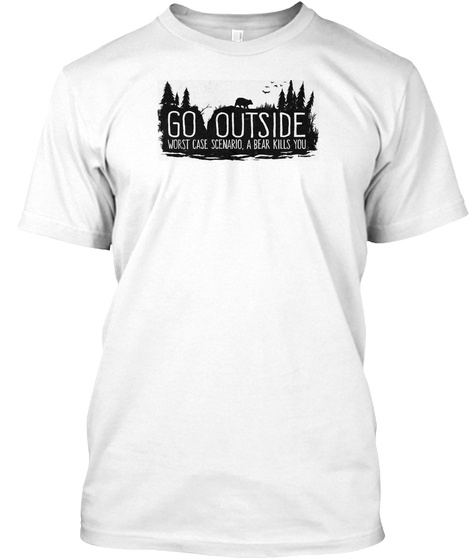 Go Outside Worst Case Scenario A Bear Kills You White T-Shirt Front