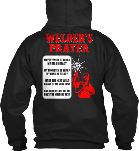 Welder's Prayer May My Wire Be Clean My Rig Be Ready My Tungsten Be Sharp My Hand Be Steady Make The Next Weld I Make... Black T-Shirt Back
