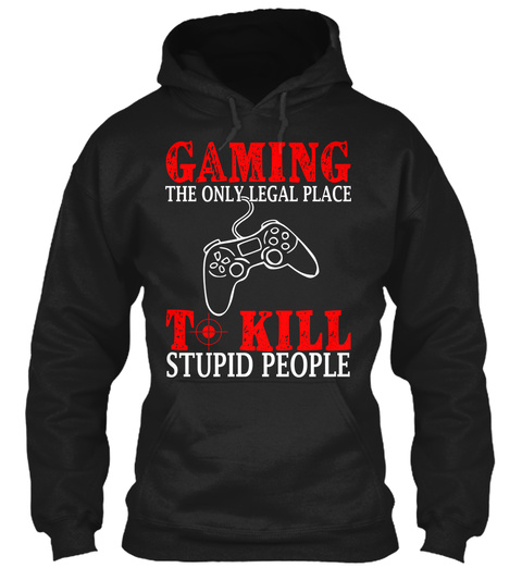 Gaming The Only Legal Place T Kill Stupid People  Black T-Shirt Front