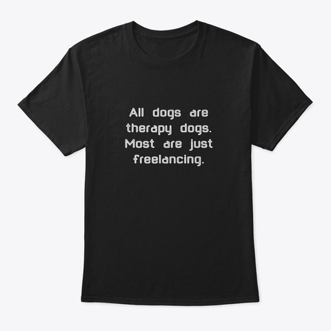 All Dogs Are Therapy Dogs T Shirt Black T-Shirt Front